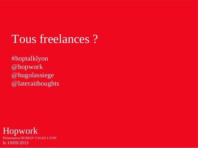 Hopwork Présentation HUMAN TALKS LYON le 10/09/2013 Tous freelances ? #hoptalklyon @hopwork @hugolassiege @lateraithoughts