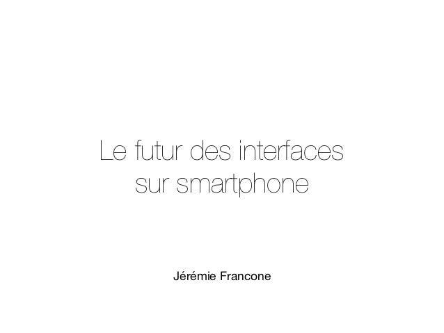 Le futur des interfaces   sur smartphone      Jérémie Francone
