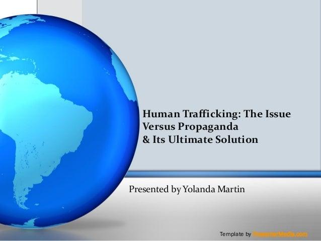 Human Trafficking: The Issue   Versus Propaganda   & Its Ultimate SolutionPresented by Yolanda Martin                     ...