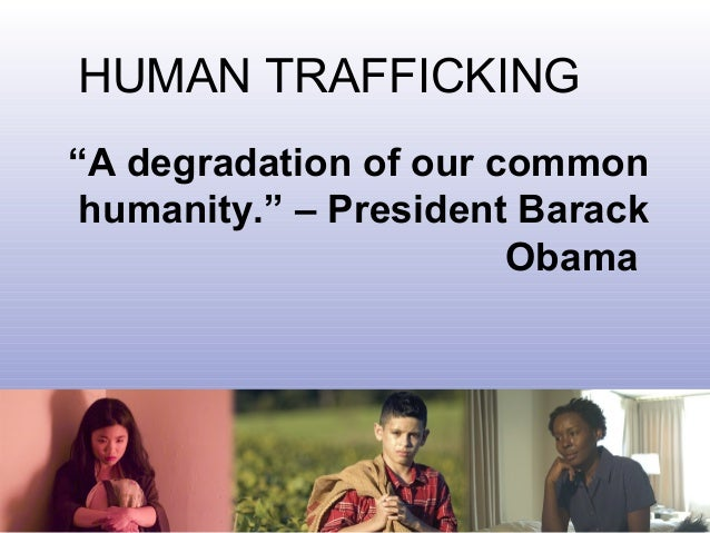 """""""A degradation of our common humanity."""" – President Barack Obama HUMAN TRAFFICKING"""
