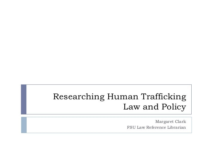 Researching Human Trafficking              Law and Policy                            Margaret Clark                FSU Law...