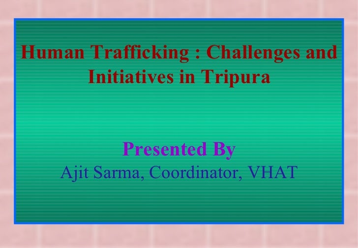Human Trafficking : Challenges and Initiatives in Tripura Presented By Ajit Sarma, Coordinator, VHAT