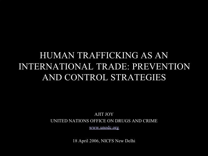 HUMAN TRAFFICKING AS AN  INTERNATIONAL TRADE: PREVENTION AND CONTROL STRATEGIES  AJIT JOY  UNITED NATIONS OFFICE ON DRUGS ...