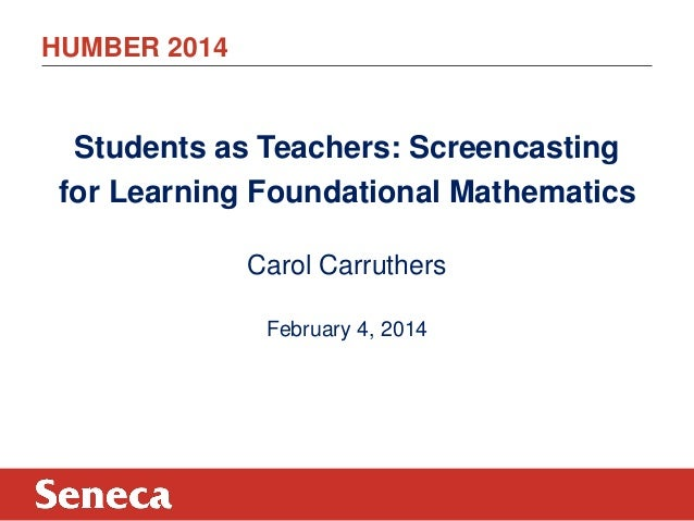 HUMBER 2014  Students as Teachers: Screencasting for Learning Foundational Mathematics Carol Carruthers February 4, 2014