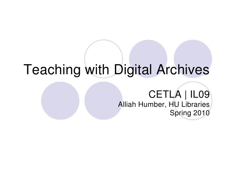Teaching with Digital Archives<br />CETLA | IL09 <br />Alliah Humber, HU Libraries<br />Spring 2010<br />