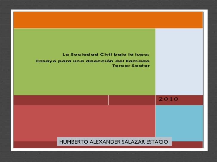 La sociedad civil bajo la lupa Ensayo para una disección del llamado tercer sector HUMBERTO ALEXANDER SALAZAR ESTACIO