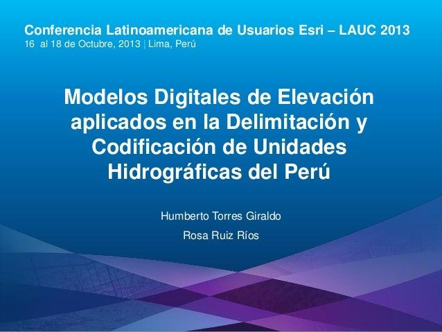 Conferencia Latinoamericana de Usuarios Esri – LAUC 2013 16 al 18 de Octubre, 2013 | Lima, Perú  Modelos Digitales de Elev...