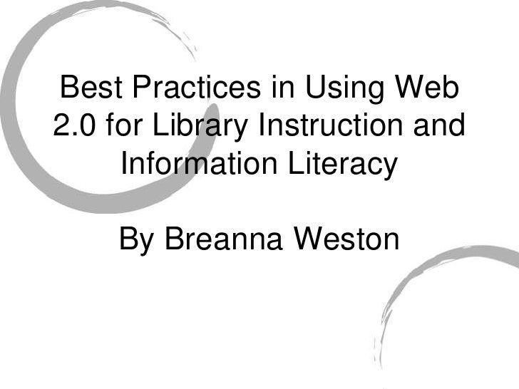 Best Practices in Using Web 2.0 for Library Instruction and      Information Literacy      By Breanna Weston