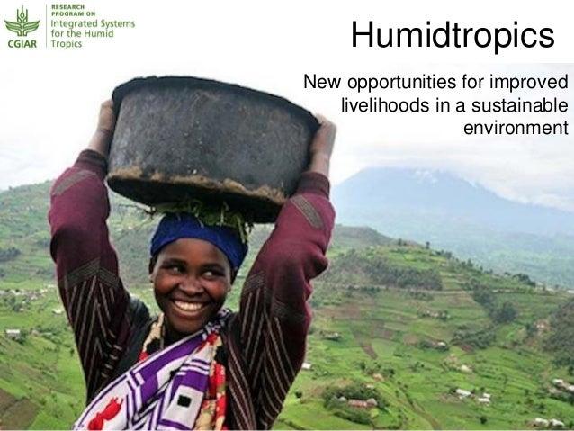 New opportunities for improvedlivelihoods in a sustainableenvironmentHumidtropics