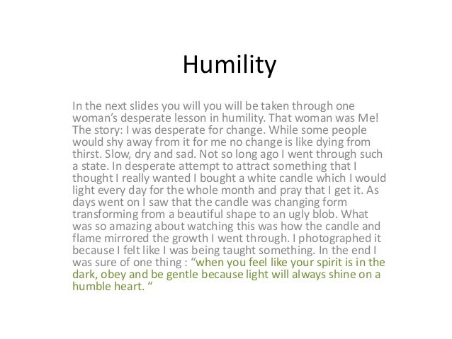 HumilityIn the next slides you will you will be taken through onewoman's desperate lesson in humility. That woman was Me!T...