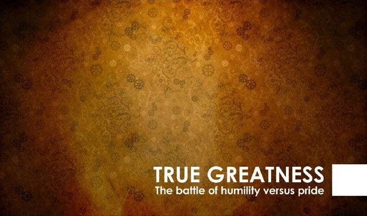 True Greatness; The Battle of Humility vs Pride