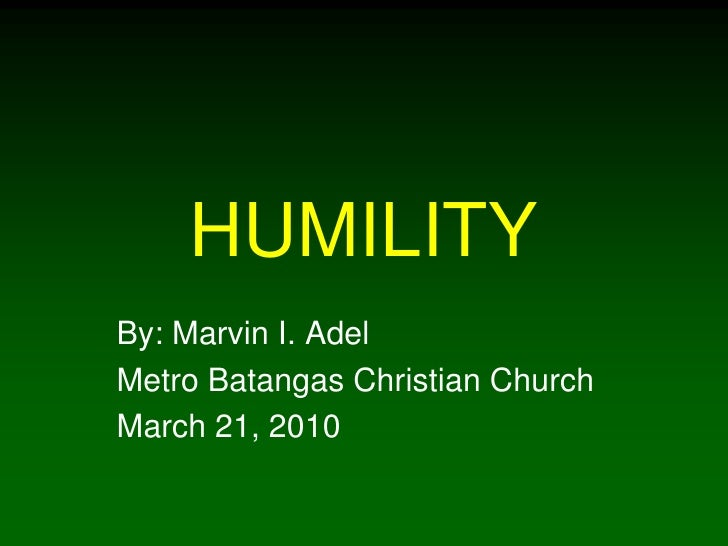 HUMILITY By: Marvin I. Adel Metro Batangas Christian Church March 21, 2010