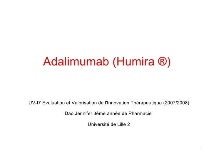 Adalimumab (Humira  ®)  UV-I7 Evaluation et Valorisation de l'Innovation Thérapeutique (2007/2008)  Dao Jennifer 3è...