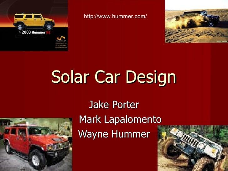 Solar Car Design Jake Porter Mark Lapalomento Wayne Hummer http://www.hummer.com/