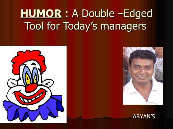 HUMOR  : A Double –Edged Tool for Today's managers   ARYAN'S