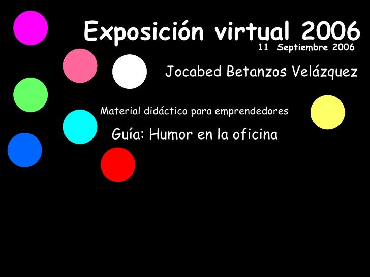 Exposición virtual 2006 Material didáctico para emprendedores Guía: Humor en la oficina Jocabed Betanzos Velázquez 11  Sep...
