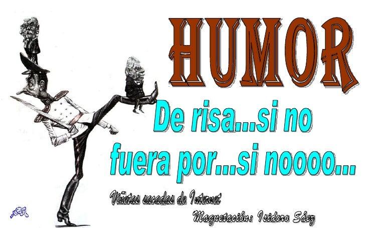 Humor De risa...si no fuera por...si noooo... Viñetas sacadas de Internet Maquetación: Isidoro Sáez