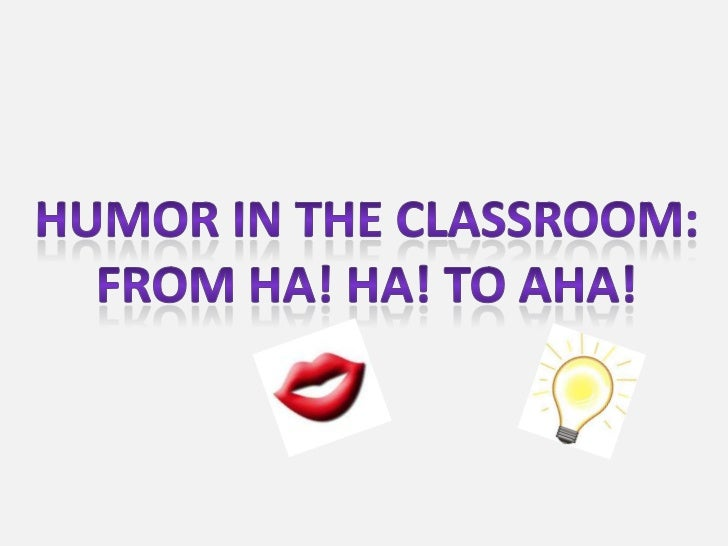 Humor in the classroom:<br />From ha! Ha! To aha!<br />