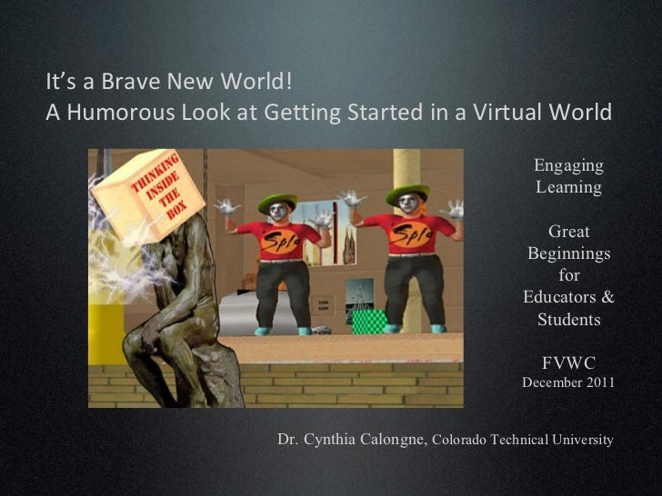 It's a Brave New World!  A Humorous Look at Getting Started in a Virtual World Engaging Learning Great Beginnings for Educ...