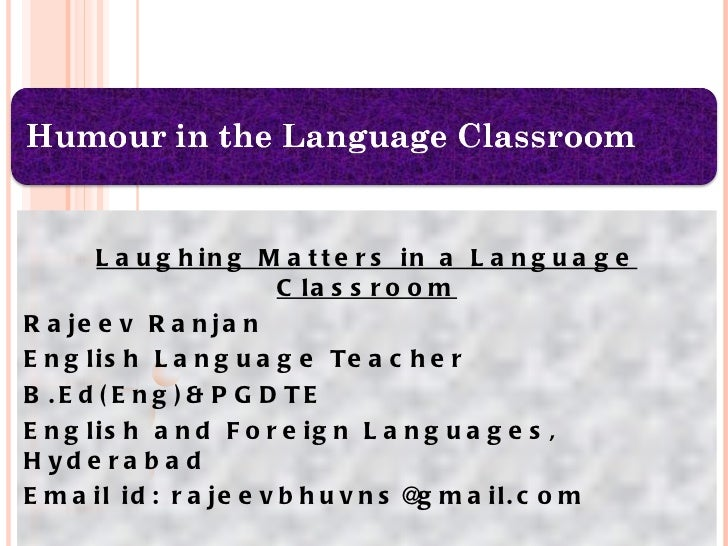 Laughing Matters in a Language Classroom Rajeev Ranjan English Language Teacher  B.Ed(Eng)&PGDTE  English and Foreign Lang...