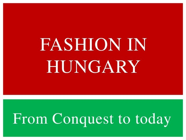 FASHION IN    HUNGARYFrom Conquest to today