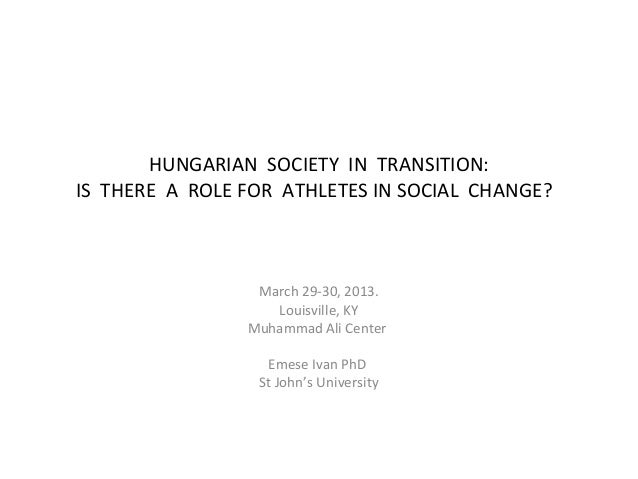 HUNGARIAN SOCIETY IN TRANSITION:IS THERE A ROLE FOR ATHLETES IN SOCIAL CHANGE?                 March 29-30, 2013.         ...