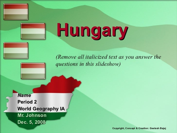 Hungary Name Period 2 World Geography IA Mr. Johnson Dec. 5,   2008 Copyright, Concept & Creation: Geetesh Bajaj (Remove a...