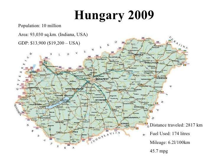 Hungary 2009 Population: 10 million Area: 93,030 sq.km. (Indiana, USA) GDP: $13,900 ($19,200 – USA) Distance traveled: 281...