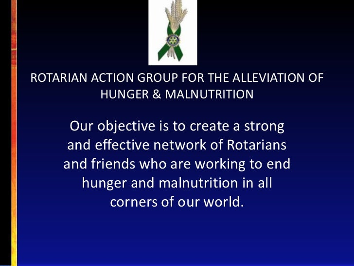 ROTARIAN ACTION GROUP FOR THE ALLEVIATION OF          HUNGER & MALNUTRITION     Our objective is to create a strong     an...