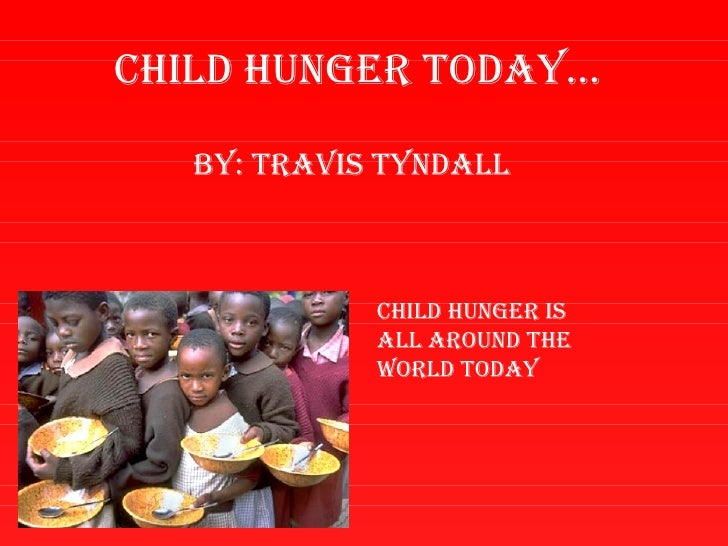 Child hunger today…   By: travis tyndall             Child hunger is             all around the             world today