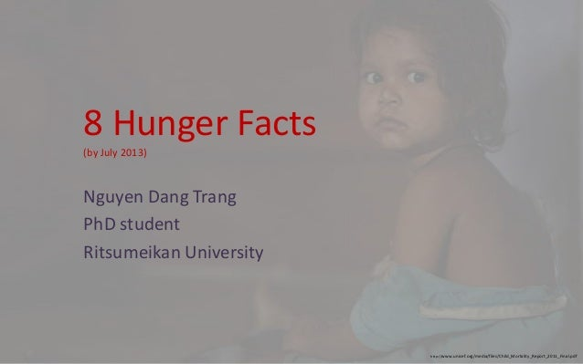 8 Hunger Facts (by July 2013) Nguyen Dang Trang PhD student Ritsumeikan University http://www.unicef.org/media/files/Child...