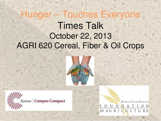Hunger – Touches Everyone Times Talk October 22, 2013 AGRI 620 Cereal, Fiber & Oil Crops