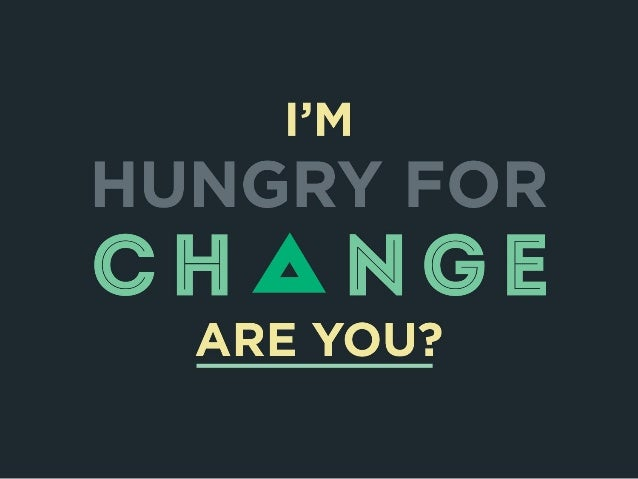 I'm Hungry for Change. Are You?