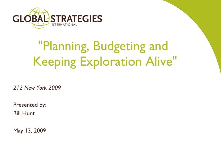 """Planning, Budgeting and  Keeping Exploration Alive"" 212 New York 2009 Presented by: Bill Hunt May 13, 2009"