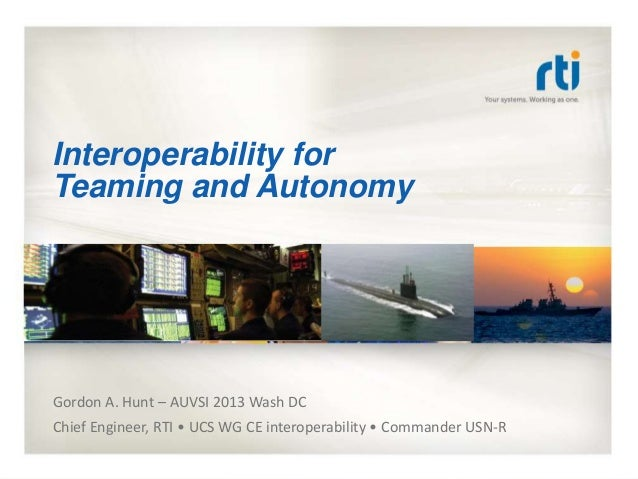 Interoperability for Teaming and Autonomy Gordon A. Hunt – AUVSI 2013 Wash DC Chief Engineer, RTI • UCS WG CE interoperabi...