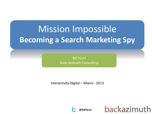 @billhuntBill HuntBack Azimuth ConsultingMission ImpossibleBecoming a Search Marketing SpyInteractivity Digital – Miami - ...