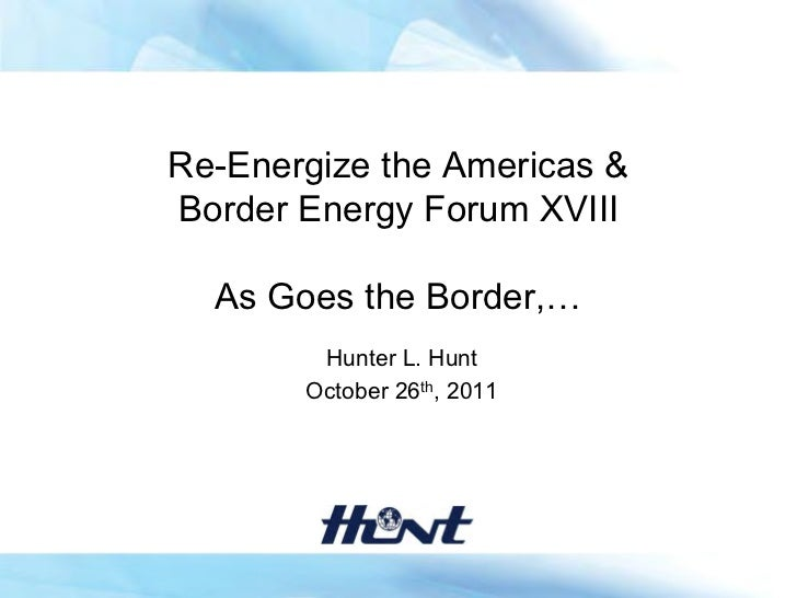 Re-Energize the Americas &Border Energy Forum XVIII  As Goes the Border,…        Hunter L. Hunt       October 26th, 2011
