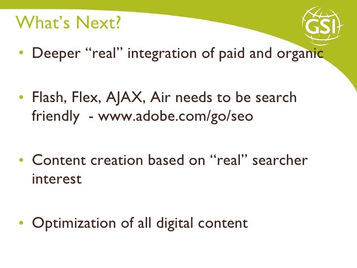 "What's Next?  <ul><li>Deeper ""real"" integration of paid and organic  </li></ul><ul><li>Flash, Flex, AJAX, Air needs to be ..."