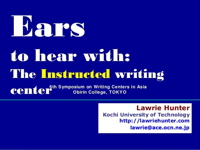 Ears  to hear with: The Instructed writing center 6th Symposium on Writing Centers in Asia Obirin College, TOKY O  Lawrie ...