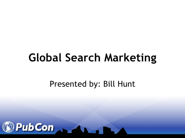 Global Search Marketing Presented by: Bill Hunt