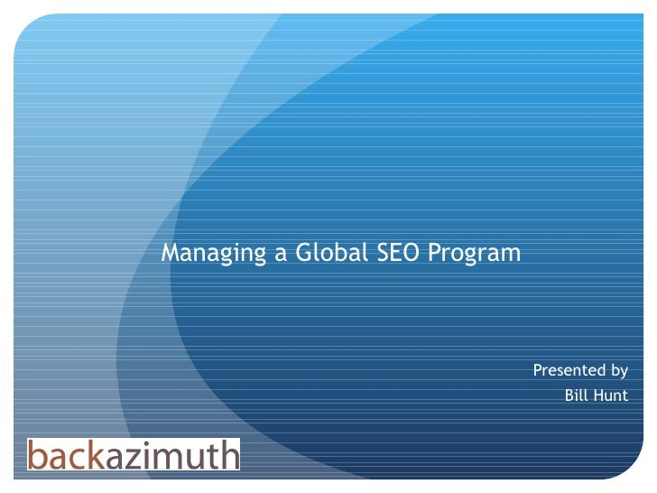 Managing a Global SEO Program Presented by Bill Hunt