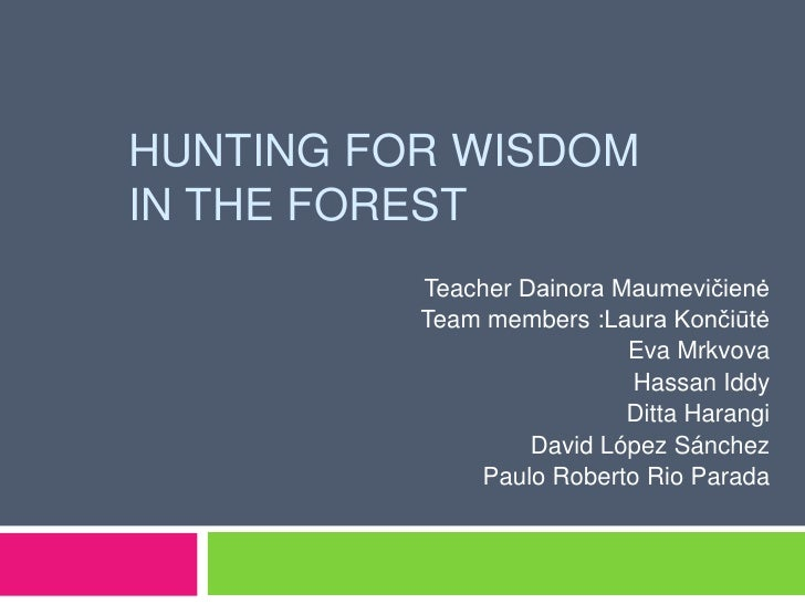 HUNTING FOR WISDOMIN THE FOREST          Teacher Dainora Maumevičienė          Team members :Laura Končiūtė               ...