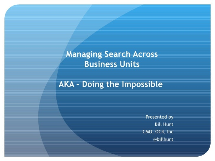 Managing Search Across Business Units AKA – Doing the Impossible   Presented by Bill Hunt CMO, OC4, Inc @billhunt