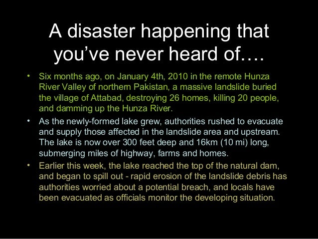 A disaster happening thatyou've never heard of….• Six months ago, on January 4th, 2010 in the remote HunzaRiver Valley of ...