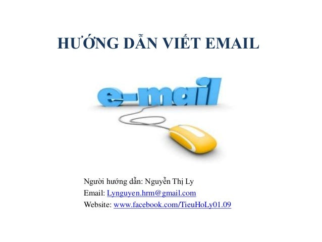HƯỚNG DẪN VIẾT EMAIL Người hướng dẫn: Nguyễn Thị Ly Email: Lynguyen.hrm@gmail.com Website: www.facebook.com/TieuHoLy01.09