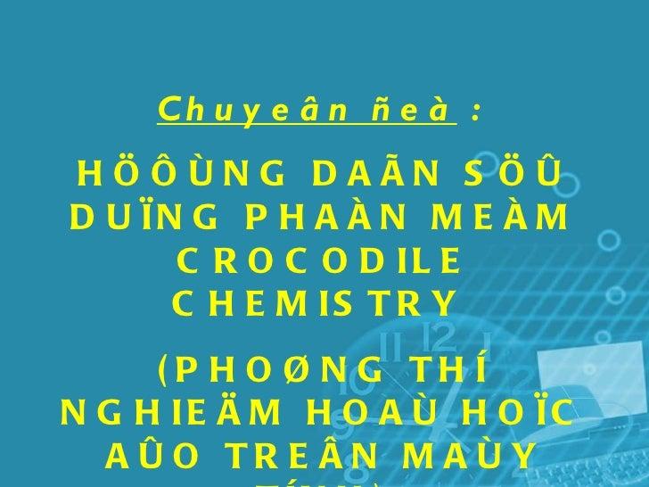 Chuyeân ñeà   :   HÖÔÙNG DAÃN SÖÛ DUÏNG PHAÀN MEÀM CROCODILE CHEMISTRY  (PHOØNG THÍ NGHIEÄM HOAÙ HOÏC AÛO TREÂN MAÙY TÍNH)