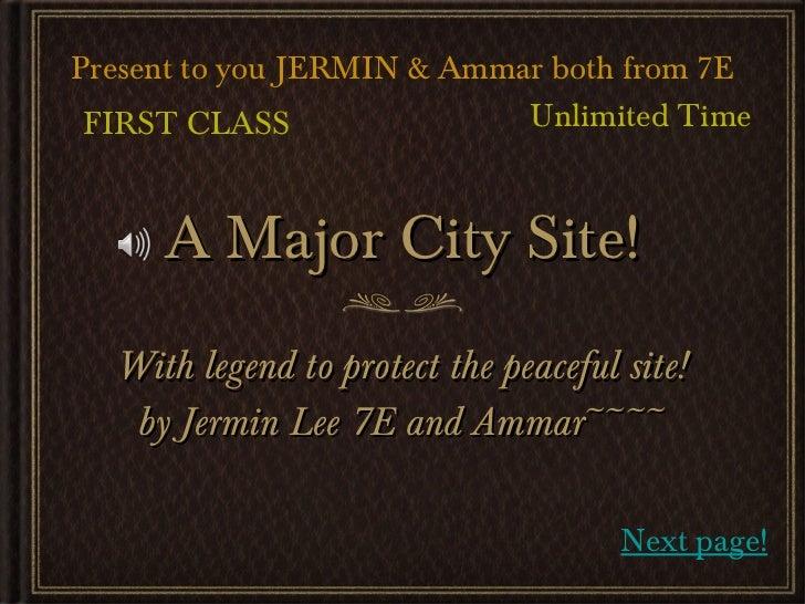 A Major City Site! <ul><li>With legend to protect the peaceful site! </li></ul><ul><li>by Jermin Lee 7E and Ammar~~~~ </li...