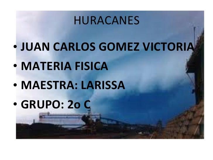 HURACANES <ul><li>JUAN CARLOS GOMEZ VICTORIA </li></ul><ul><li>MATERIA FISICA </li></ul><ul><li>MAESTRA: LARISSA </li></ul...