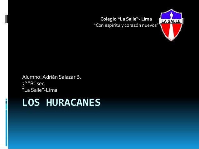 """LOS HURACANESAlumno:Adrián Salazar B.3° """"B"""" sec.""""La Salle""""-LimaColegio """"La Salle""""- Lima""""Con espíritu y corazón nuevos"""""""