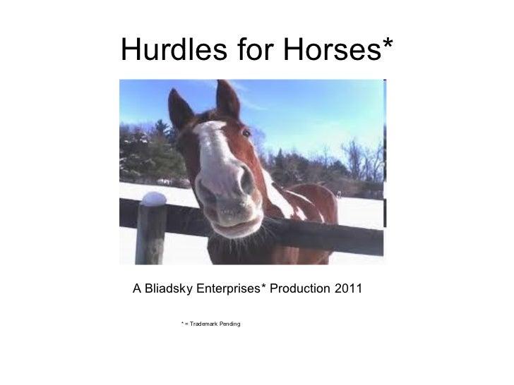 Hurdles for Horses* A Bliadsky Enterprises* Production 2011 * = Trademark Pending